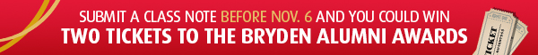 Submit a class note before Oct. 31 and you could win two tickets to the Bryden Alumni Awards