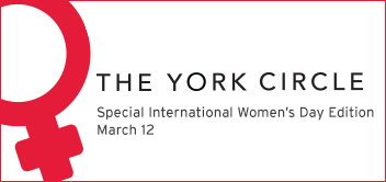 Special Women's Day edition of The York Circle, March 12. Including an exclusive panel discussion brought to you by TD Canada Trust Because it's 2016: The Case for Gender Parity in Business and Academia