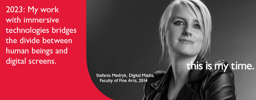 Faculty of Fine Arts student, Stefania Medryk, intends to change the way we experience immersive technologies by bridging the divide between human beings and digital screens. She is participating in the 'This is my Time' campaign as a member of the class of 2014.