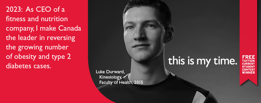 Faculty of Health student, Luke Durward, intends to make Canada the leader in reversing the growing number of obesity and type 2 diabetes cases; as CEO of a fitness and nutrition company. He is the winner of free tuition from the This is My Time contest