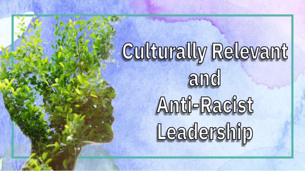 Culturally Relevant and Anti-Racist Leadership