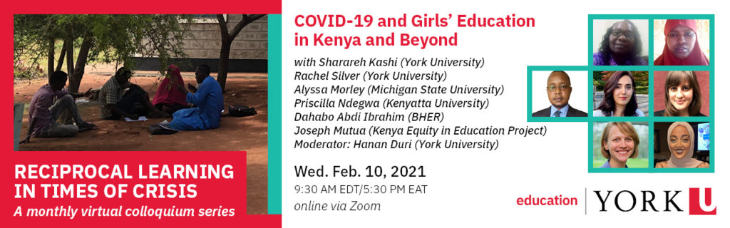 header image with an image of a group of students sitting outside  of a school under a tree in Dadaab. Includes date of the talk; Wednesday, February 10, 2021; time of the talk: 9:30AM EDT; title of the talk: COVID-19 and Girls' Education in Kenya and Beyond, and the names of all of the speakers: Sharareh Kashi (York University), Rachel Silver (York University), Alyssa Morley (Michigan State University), Pricilla Ndegwa (Kenyatta University), Dahabo Abdi Ibrahim (BHER), Joswph Mutua (Kenya Equity in Education Project), and moderator Hanan Duri (York University)