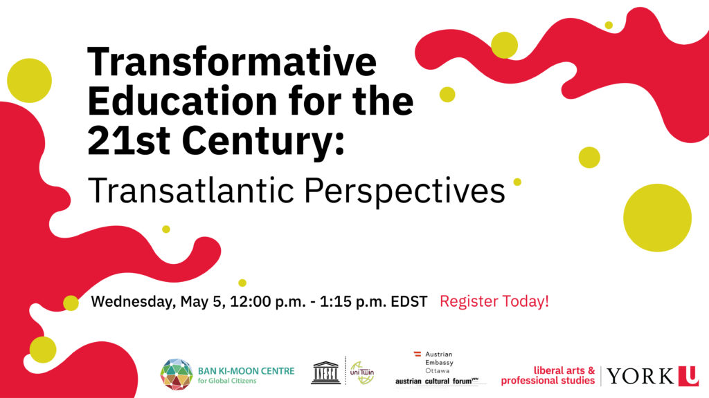 """header image from flyer with title of event """"Transformative Education for the 21st Century: Transatlantic Perspectives; date and time of event: Wednesday, May 5th 12:00 p.m. - 1:15 p.m. EDST; logos of sponsors: Ban Ki-Moom Centre for Global Citizen, UNESCO Chair in Reorienting Education towards Sustainability at York University, Austrian Embassy Ottawa, and Faculty of liberal arts & professional studies York U"""