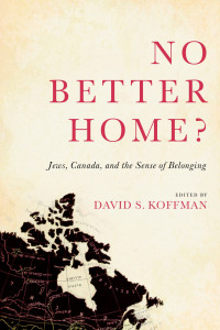 No Better Home?: Jews, Canada, and the Sense of Belonging. Edited by David S. Koffman